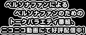 ペルソナファンによるペルソナファンのためのトークバラエティ番組、ニコニコ動画にて公表配信中!!